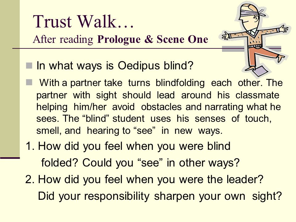 Trust Walk… After reading Prologue & Scene One In what ways is Oedipus blind? With a partner take turns blindfolding each other. The partner with sigh