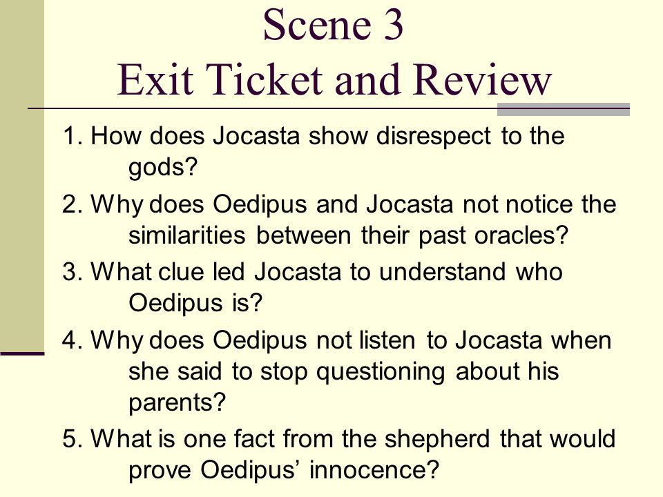 Scene 3 Exit Ticket and Review 1. How does Jocasta show disrespect to the gods? 2. Why does Oedipus and Jocasta not notice the similarities between th