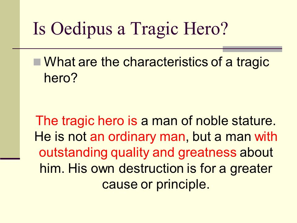 Is Oedipus a Tragic Hero? What are the characteristics of a tragic hero? The tragic hero is a man of noble stature. He is not an ordinary man, but a m
