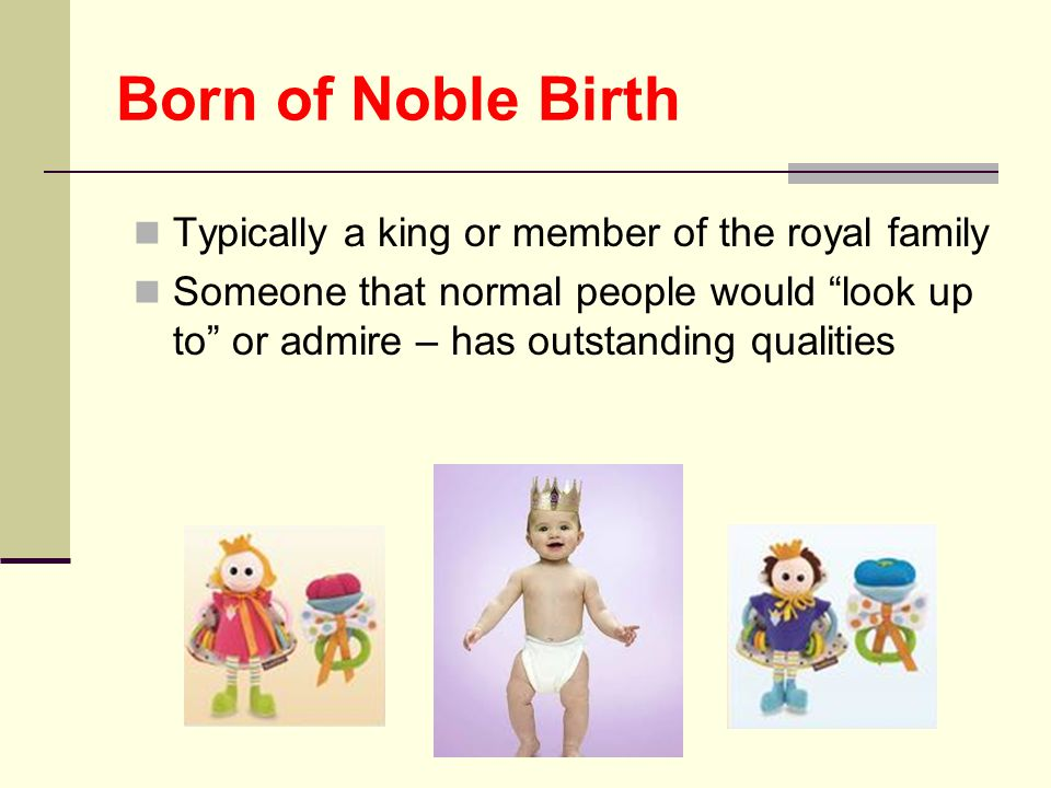 "Born of Noble Birth Typically a king or member of the royal family Someone that normal people would ""look up to"" or admire – has outstanding qualities"