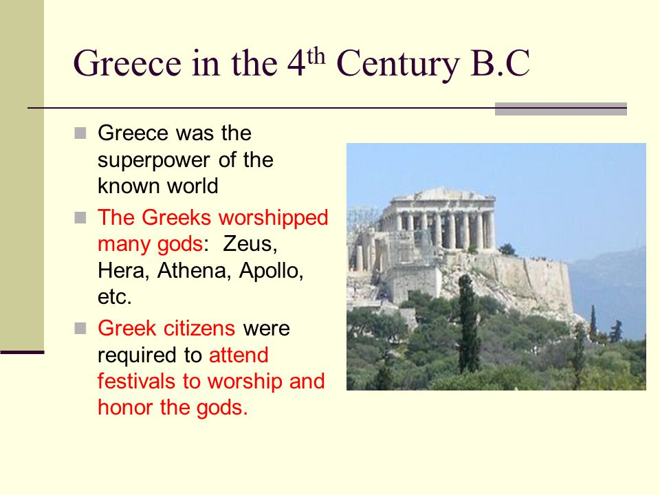 Greece in the 4 th Century B.C Greece was the superpower of the known world The Greeks worshipped many gods: Zeus, Hera, Athena, Apollo, etc. Greek ci
