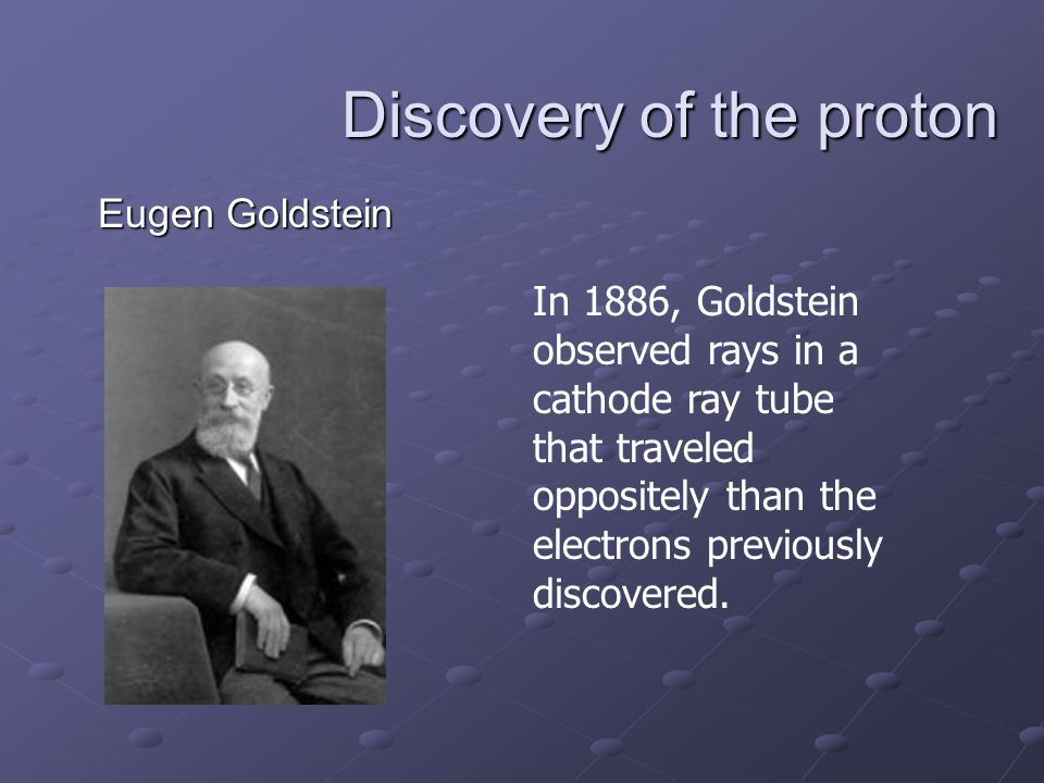 Discovery of the proton Eugen Goldstein In 1886, Goldstein observed rays in a cathode ray tube that traveled oppositely than the electrons previously discovered.