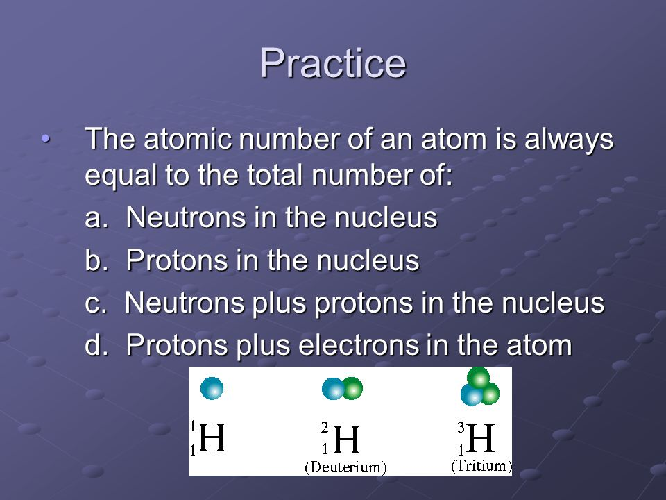 Practice The atomic number of an atom is always equal to the total number of:The atomic number of an atom is always equal to the total number of: a. N