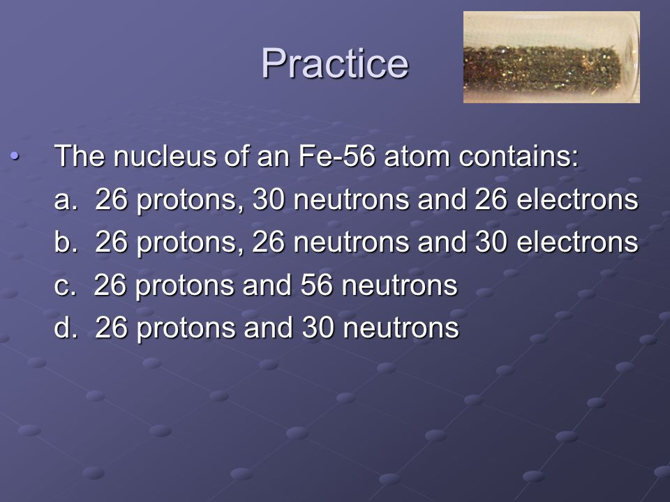 Practice The nucleus of an Fe-56 atom contains:The nucleus of an Fe-56 atom contains: a.