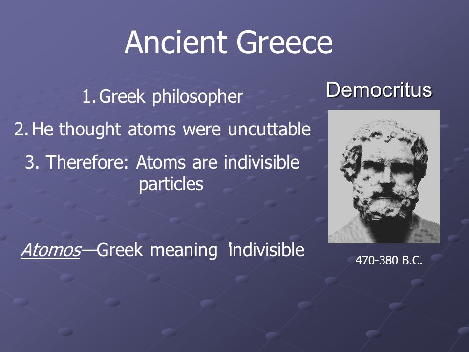 Democritus 1.Greek philosopher 2.He thought atoms were uncuttable 3.