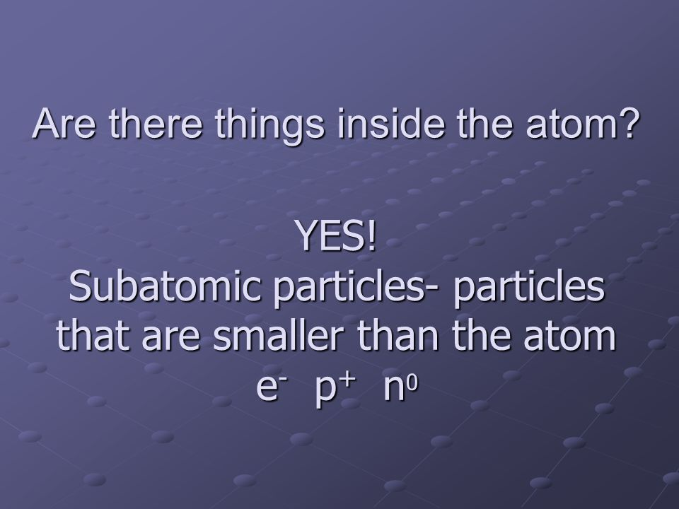 Are there things inside the atom? YES! Subatomic particles- particles that are smaller than the atom e - p + n 0