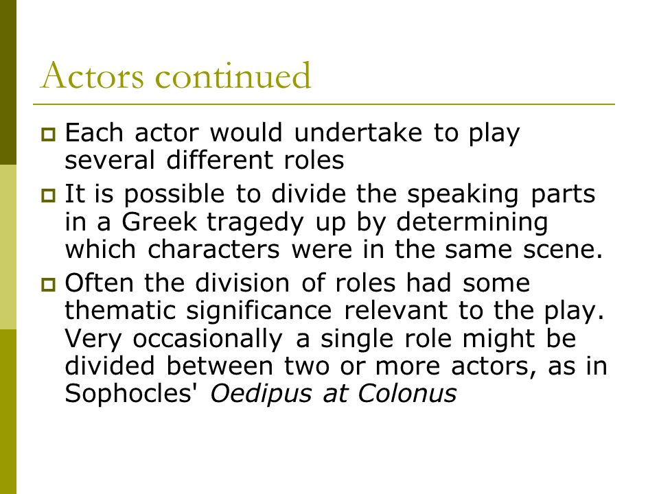 Actors continued  Each actor would undertake to play several different roles  It is possible to divide the speaking parts in a Greek tragedy up by d