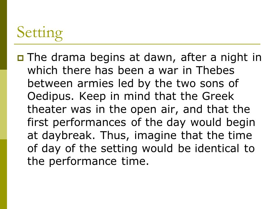 Setting  The drama begins at dawn, after a night in which there has been a war in Thebes between armies led by the two sons of Oedipus. Keep in mind