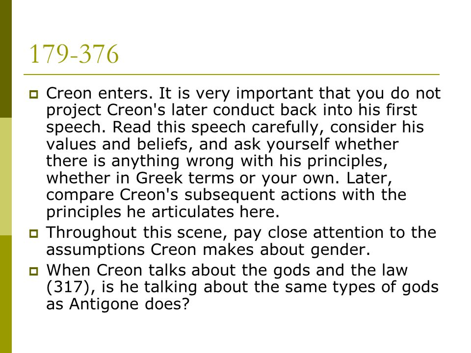 179-376  Creon enters. It is very important that you do not project Creon's later conduct back into his first speech. Read this speech carefully, con