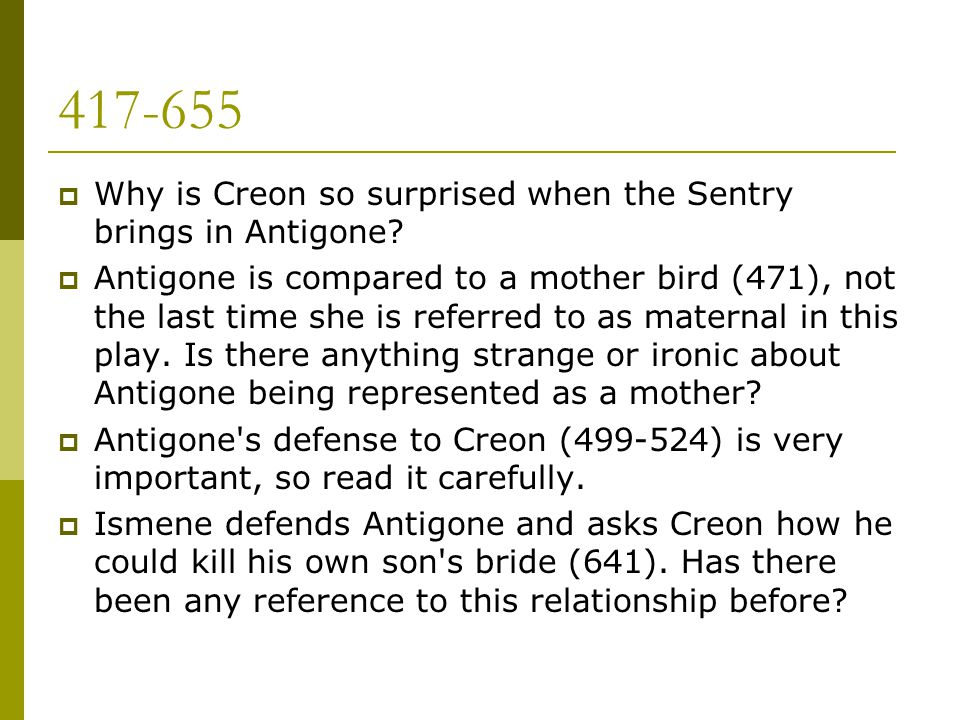 417-655  Why is Creon so surprised when the Sentry brings in Antigone?  Antigone is compared to a mother bird (471), not the last time she is referr