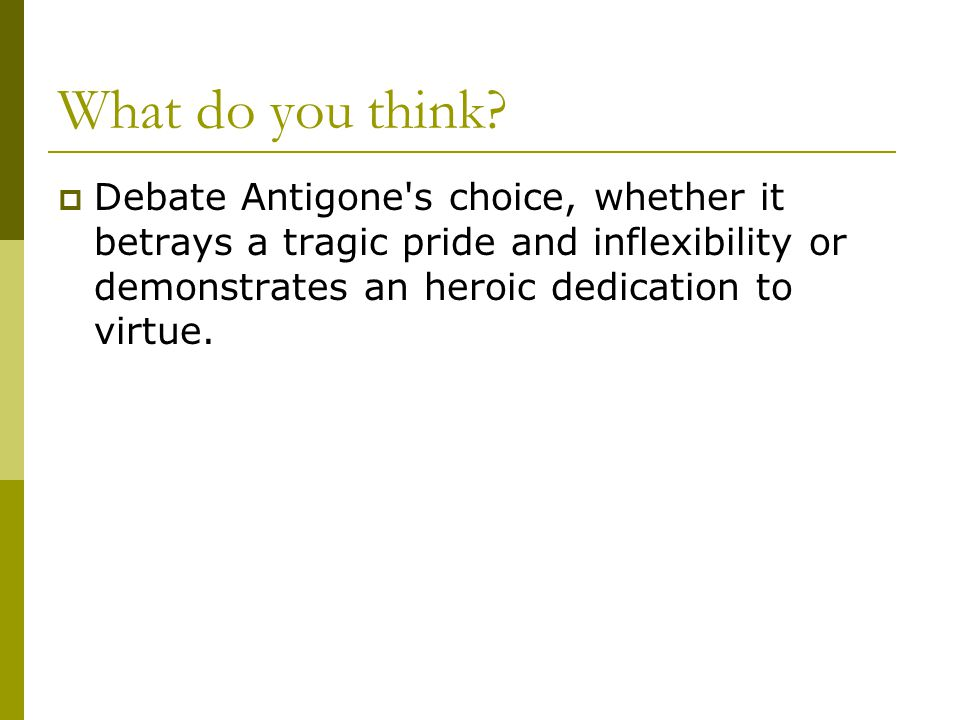 What do you think?  Debate Antigone's choice, whether it betrays a tragic pride and inflexibility or demonstrates an heroic dedication to virtue.