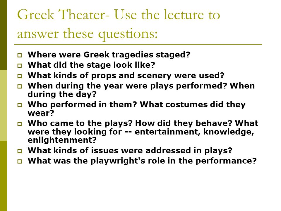 Greek Theater- Use the lecture to answer these questions:  Where were Greek tragedies staged?  What did the stage look like?  What kinds of props a