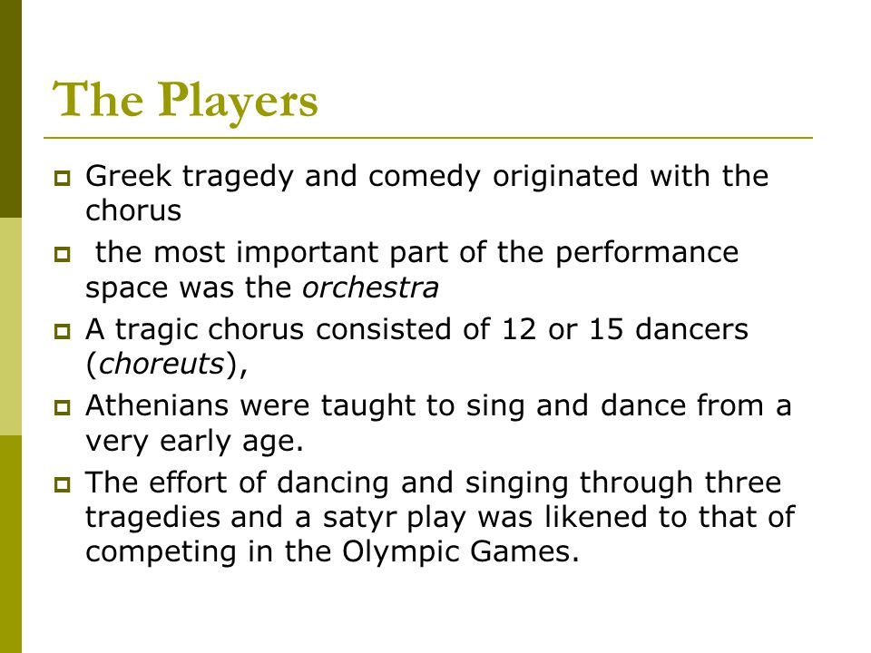 The Players  Greek tragedy and comedy originated with the chorus  the most important part of the performance space was the orchestra  A tragic chor