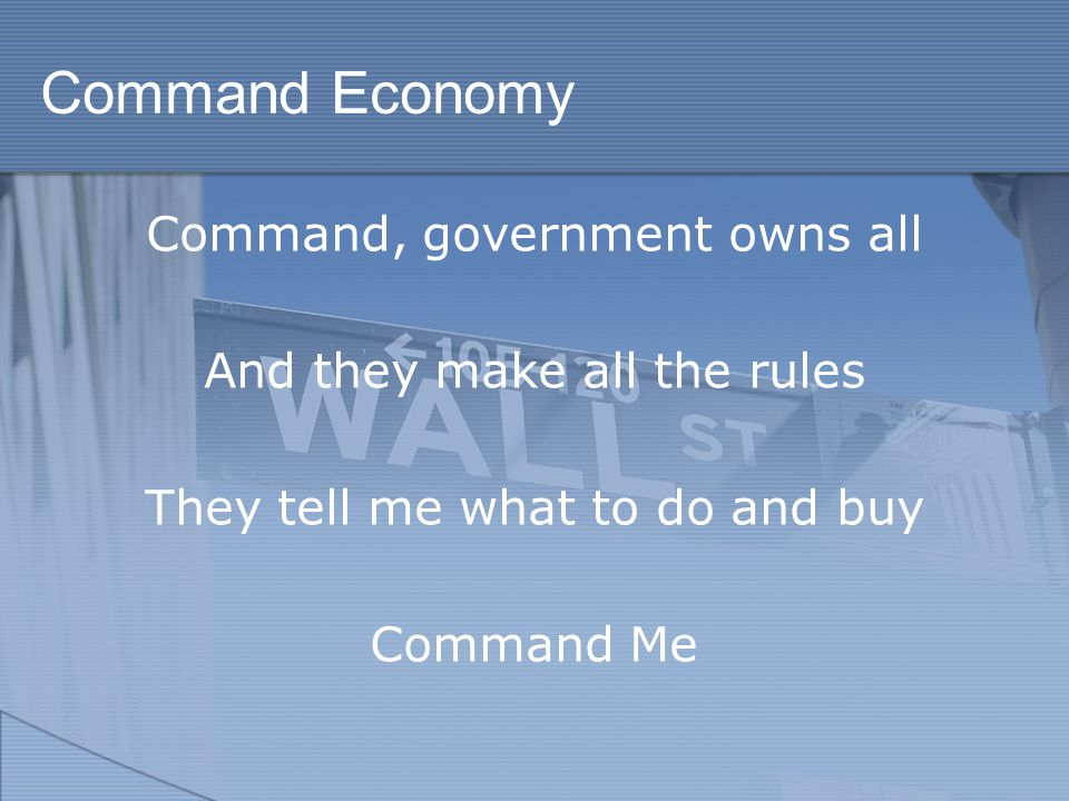 Command Economy Command, government owns all And they make all the rules They tell me what to do and buy Command Me