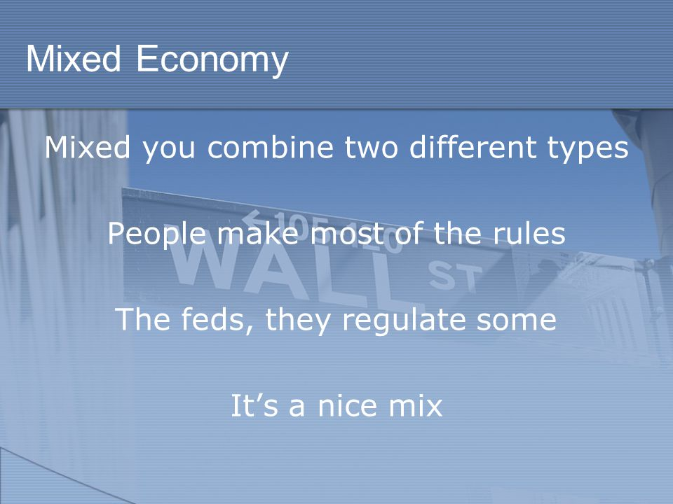 Mixed Economy Mixed you combine two different types People make most of the rules The feds, they regulate some It's a nice mix