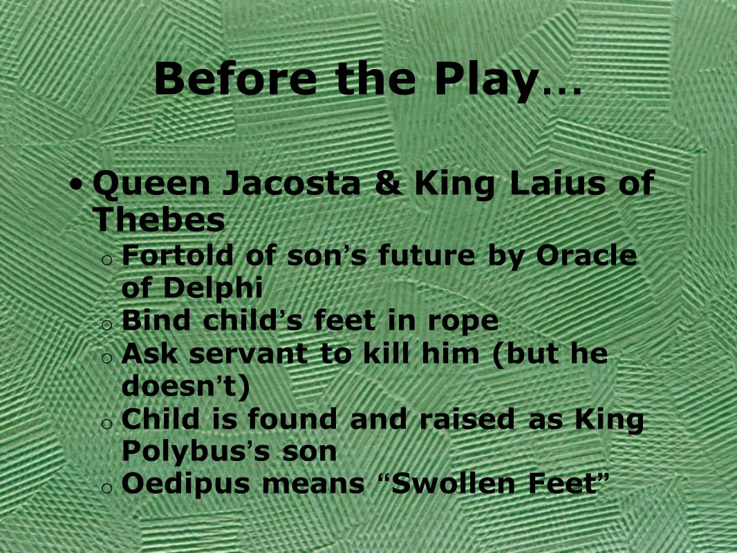 Before the Play … Queen Jacosta & King Laius of Thebes o Fortold of son ' s future by Oracle of Delphi o Bind child ' s feet in rope o Ask servant to kill him (but he doesn ' t) o Child is found and raised as King Polybus ' s son o Oedipus means Swollen Feet