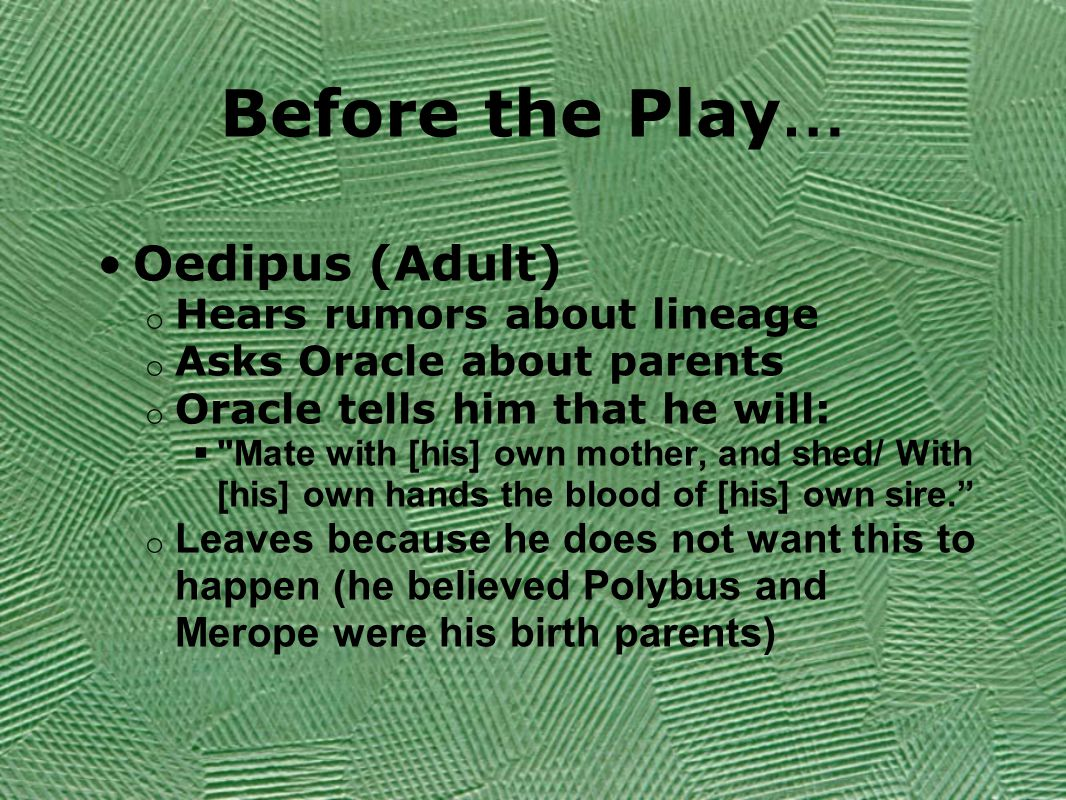 Before the Play … Oedipus (Adult) o Hears rumors about lineage o Asks Oracle about parents o Oracle tells him that he will:  Mate with [his] own mother, and shed/ With [his] own hands the blood of [his] own sire. o Leaves because he does not want this to happen (he believed Polybus and Merope were his birth parents)