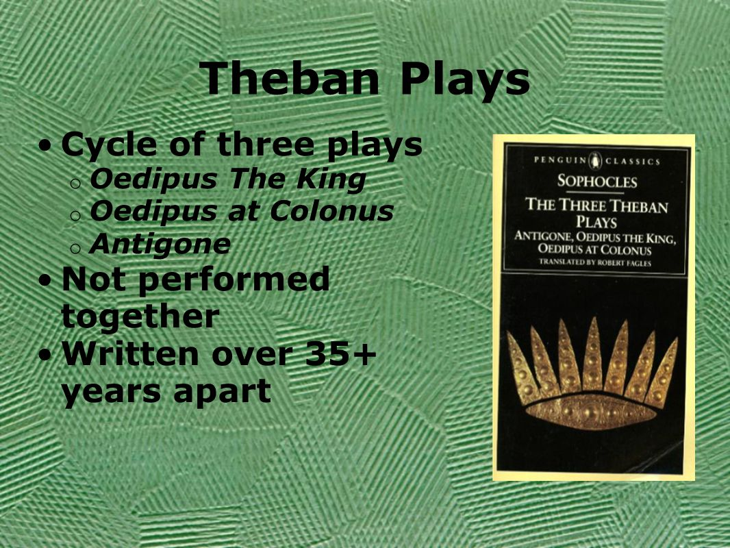 Theban Plays Cycle of three plays o Oedipus The King o Oedipus at Colonus o Antigone Not performed together Written over 35+ years apart