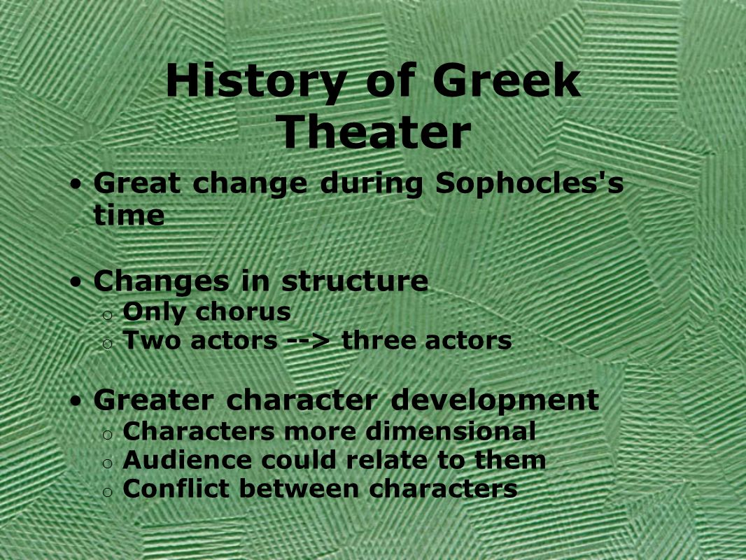 History of Greek Theater Great change during Sophocles s time Changes in structure o Only chorus o Two actors --> three actors Greater character development o Characters more dimensional o Audience could relate to them o Conflict between characters