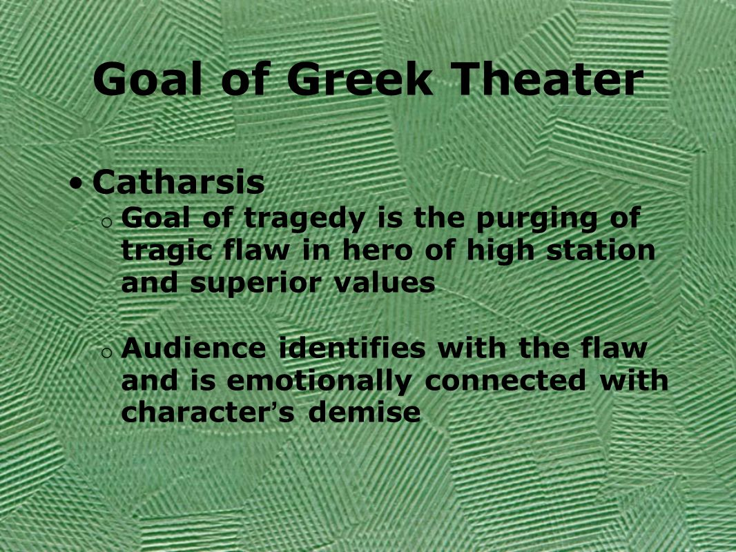 Goal of Greek Theater Catharsis o Goal of tragedy is the purging of tragic flaw in hero of high station and superior values o Audience identifies with the flaw and is emotionally connected with character ' s demise