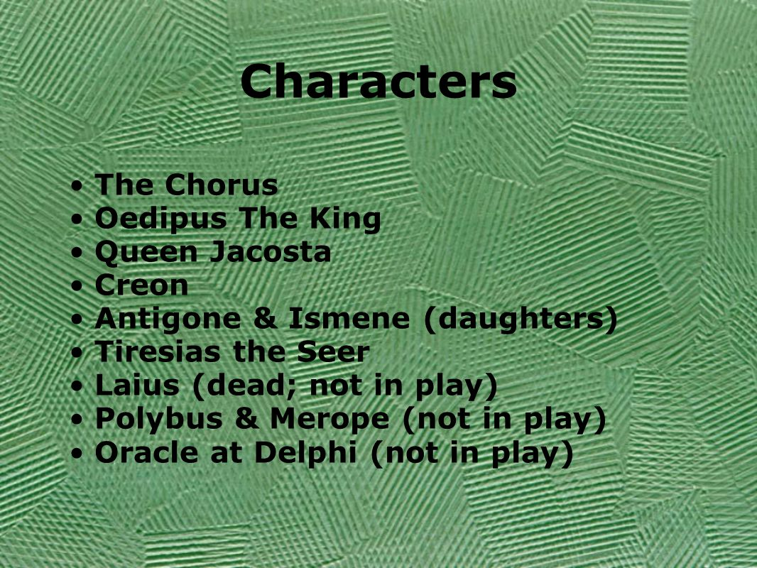 Characters The Chorus Oedipus The King Queen Jacosta Creon Antigone & Ismene (daughters) Tiresias the Seer Laius (dead; not in play) Polybus & Merope (not in play) Oracle at Delphi (not in play)