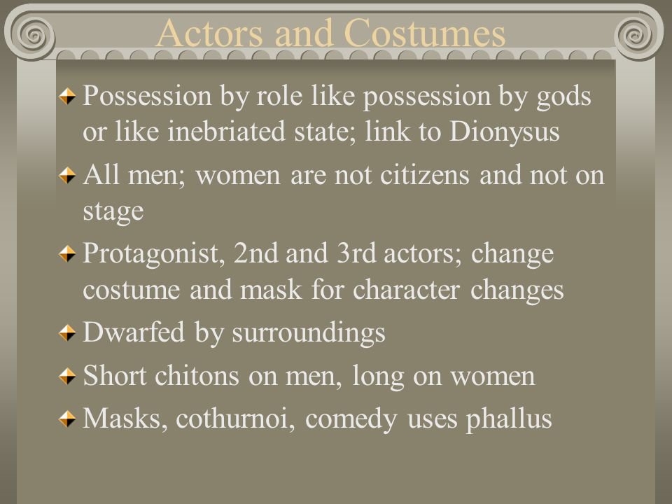 Actors and Costumes Possession by role like possession by gods or like inebriated state; link to Dionysus All men; women are not citizens and not on s