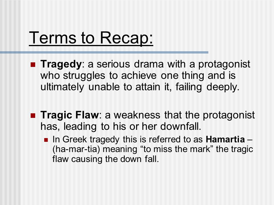 Terms to Recap: Tragedy: a serious drama with a protagonist who struggles to achieve one thing and is ultimately unable to attain it, failing deeply.