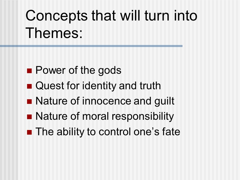 Concepts that will turn into Themes: Power of the gods Quest for identity and truth Nature of innocence and guilt Nature of moral responsibility The ability to control one's fate