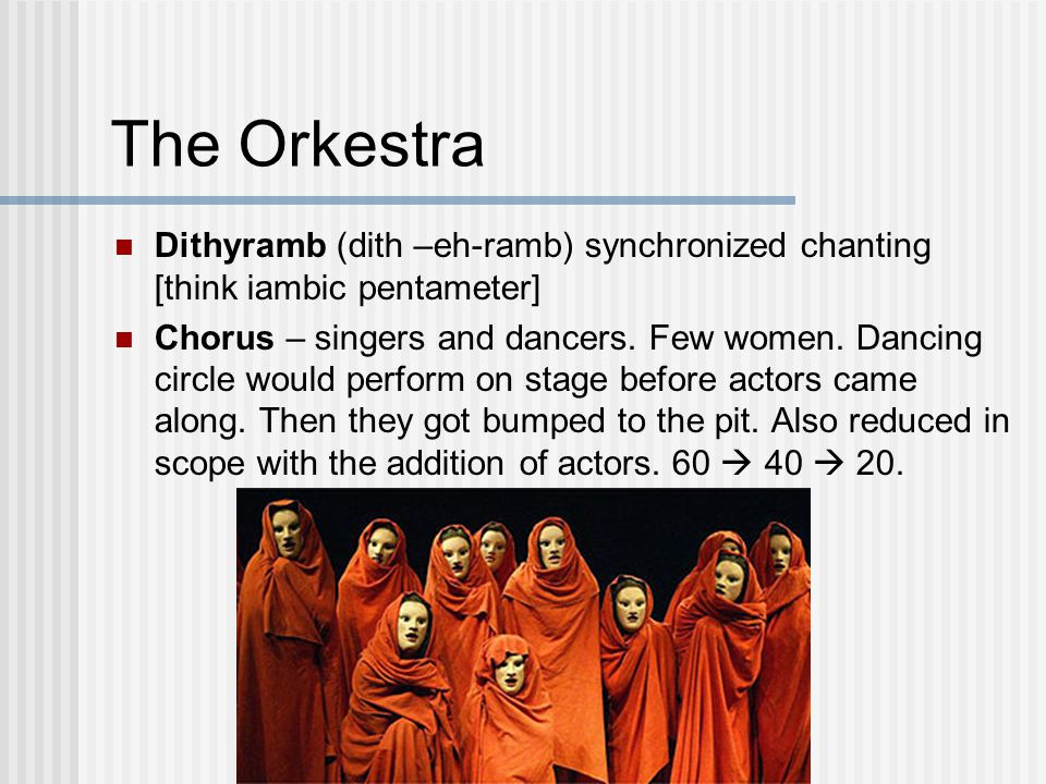 The Orkestra Dithyramb (dith –eh-ramb) synchronized chanting [think iambic pentameter] Chorus – singers and dancers.