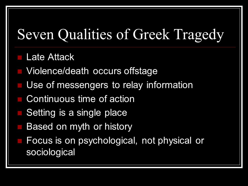 Seven Qualities of Greek Tragedy Late Attack Violence/death occurs offstage Use of messengers to relay information Continuous time of action Setting is a single place Based on myth or history Focus is on psychological, not physical or sociological