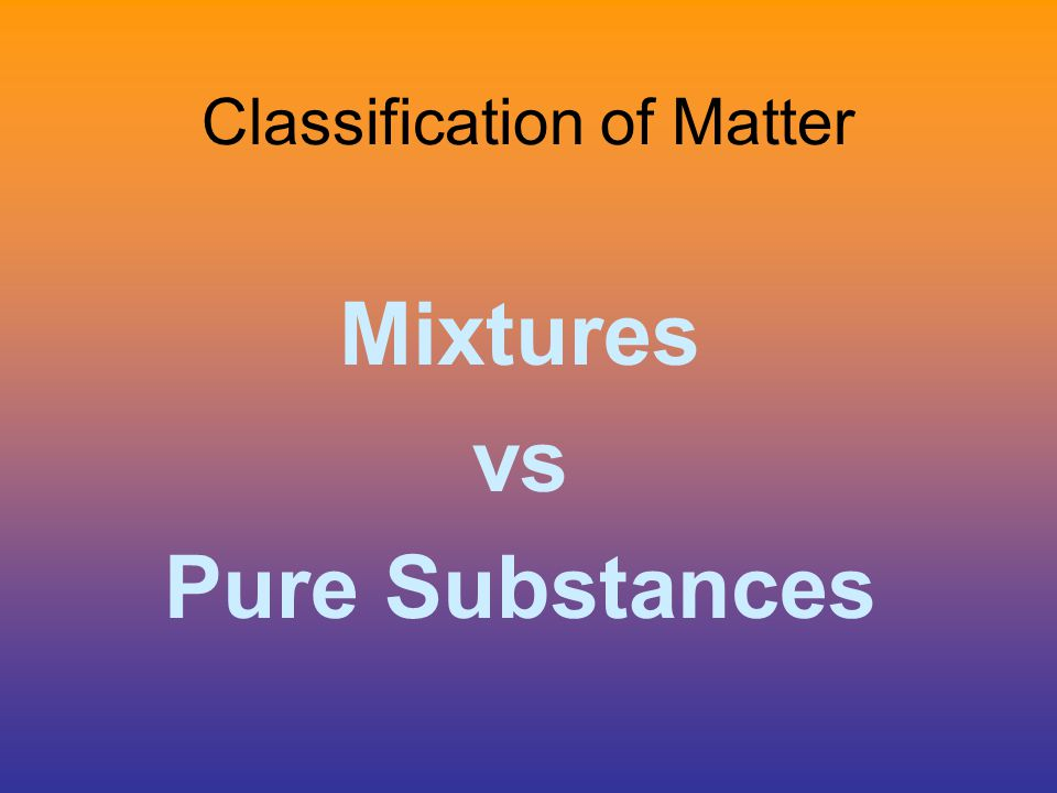 Classification of Matter While in your groups define the following terms: 1) Mixture 2) Pure Substance 3) Compound 4) Element 5) Heterogeneous 6) Homogeneous 1)2 or more properties 2)Only 1 set of properties 3)2 or more combined atoms 4)Only 1 type of atom 5)Visible mixture 6)Uniform mixture