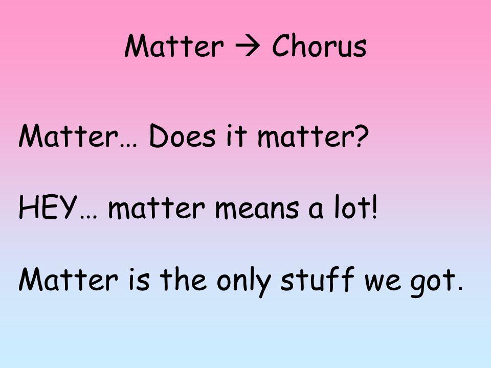 Matter  Chorus Matter… Does it matter HEY… matter means a lot! Matter is the only stuff we got.