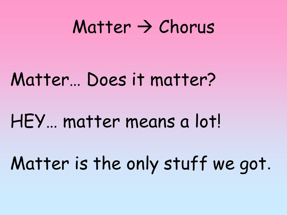 Matter  Chorus Matter… Does it matter? HEY… matter means a lot! Matter is the only stuff we got.
