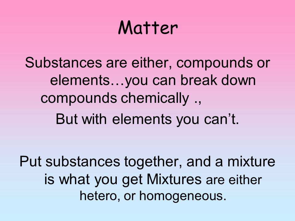 Matter Substances are either, compounds or elements…you can break down compounds chemically., But with elements you can't. Put substances together, an