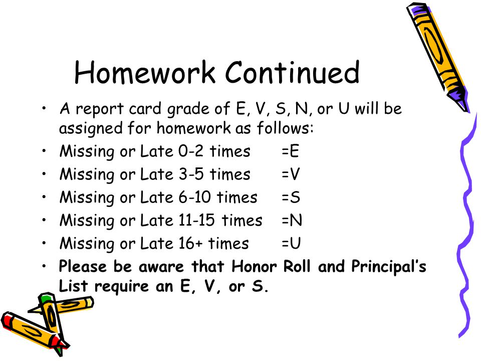 Homework Continued Please remember that the purpose of the homework and projects is to enhance and/or review what your child is being taught at school.