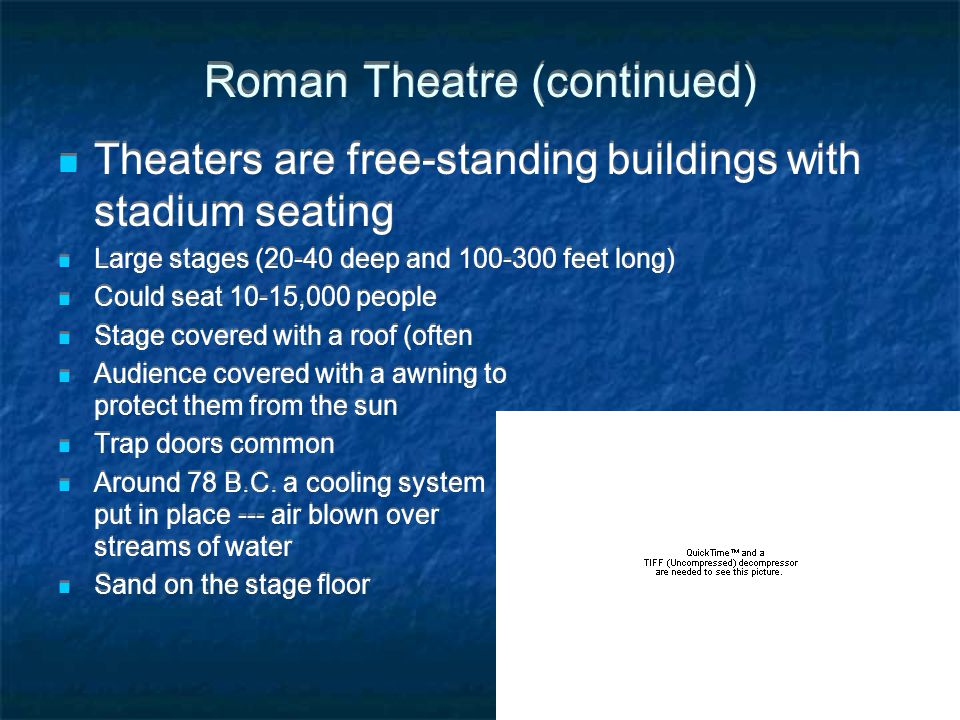 Roman Theatre (continued) Theaters are free-standing buildings with stadium seating Large stages (20-40 deep and 100-300 feet long) Could seat 10-15,000 people Stage covered with a roof (often Audience covered with a awning to protect them from the sun Trap doors common Around 78 B.C.