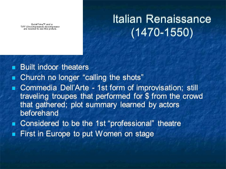 Italian Renaissance (1470-1550) Built indoor theaters Church no longer calling the shots Commedia Dell'Arte - 1st form of improvisation; still traveling troupes that performed for $ from the crowd that gathered; plot summary learned by actors beforehand Considered to be the 1st professional theatre First in Europe to put Women on stage Built indoor theaters Church no longer calling the shots Commedia Dell'Arte - 1st form of improvisation; still traveling troupes that performed for $ from the crowd that gathered; plot summary learned by actors beforehand Considered to be the 1st professional theatre First in Europe to put Women on stage