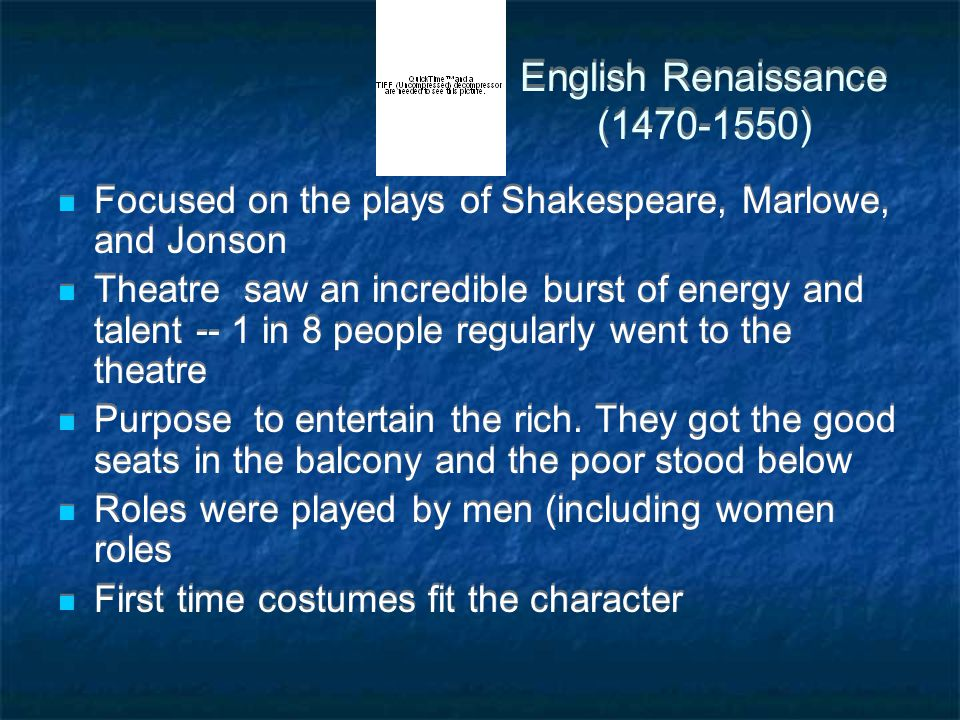 English Renaissance (1470-1550) Focused on the plays of Shakespeare, Marlowe, and Jonson Theatre saw an incredible burst of energy and talent -- 1 in 8 people regularly went to the theatre Purpose to entertain the rich.