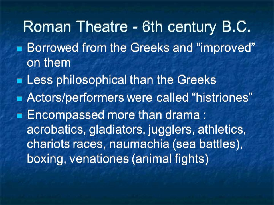 """Roman Theatre - 6th century B.C. Borrowed from the Greeks and """"improved"""" on them Less philosophical than the Greeks Actors/performers were called """"his"""