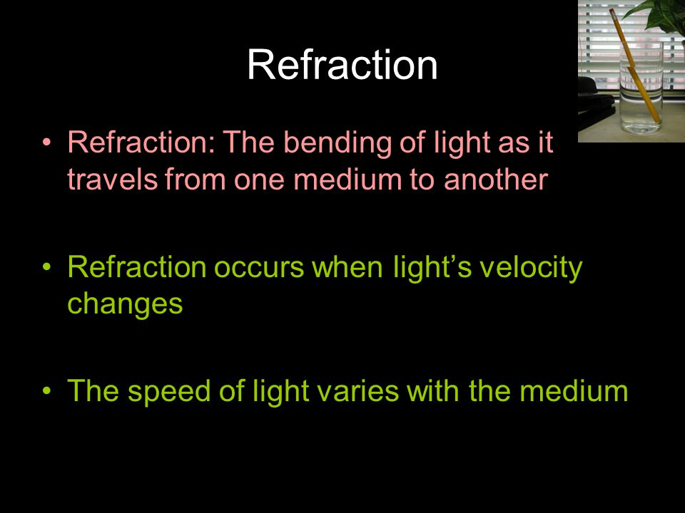 Refraction Refraction: The bending of light as it travels from one medium to another Refraction occurs when light's velocity changes The speed of light varies with the medium