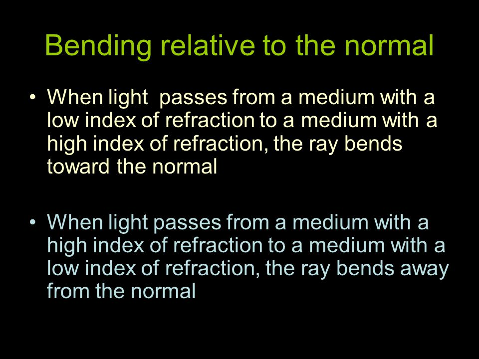 Bending relative to the normal When light passes from a medium with a low index of refraction to a medium with a high index of refraction, the ray bends toward the normal When light passes from a medium with a high index of refraction to a medium with a low index of refraction, the ray bends away from the normal