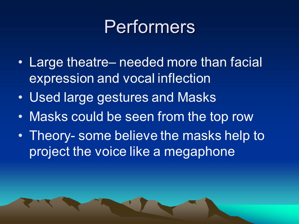 Performers Large theatre– needed more than facial expression and vocal inflection Used large gestures and Masks Masks could be seen from the top row T