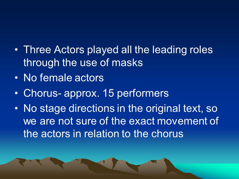 Three Actors played all the leading roles through the use of masks No female actors Chorus- approx. 15 performers No stage directions in the original