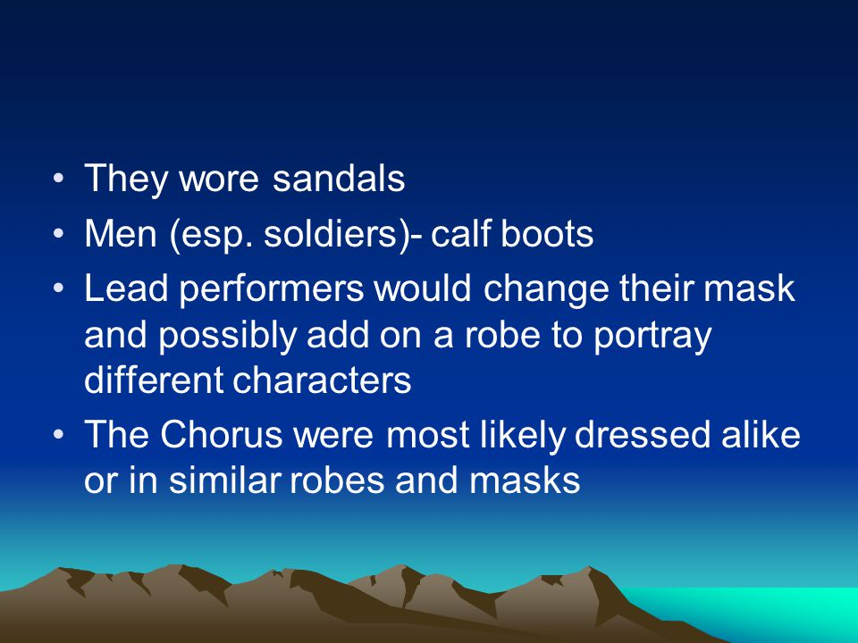 They wore sandals Men (esp. soldiers)- calf boots Lead performers would change their mask and possibly add on a robe to portray different characters T
