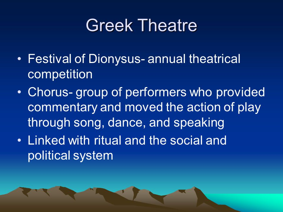 Greek Theatre Festival of Dionysus- annual theatrical competition Chorus- group of performers who provided commentary and moved the action of play thr
