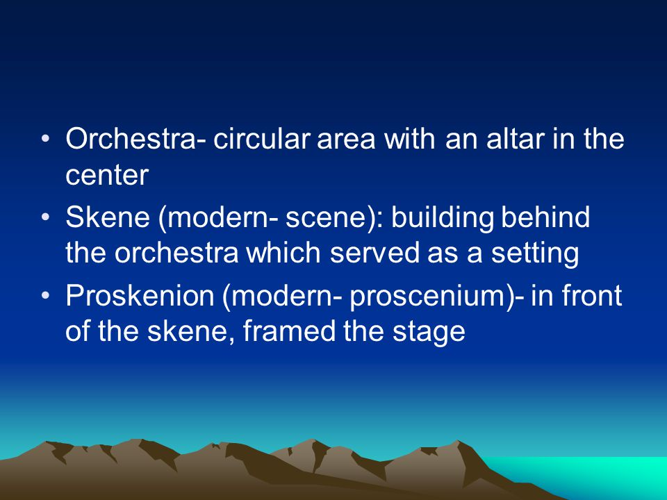 Orchestra- circular area with an altar in the center Skene (modern- scene): building behind the orchestra which served as a setting Proskenion (modern