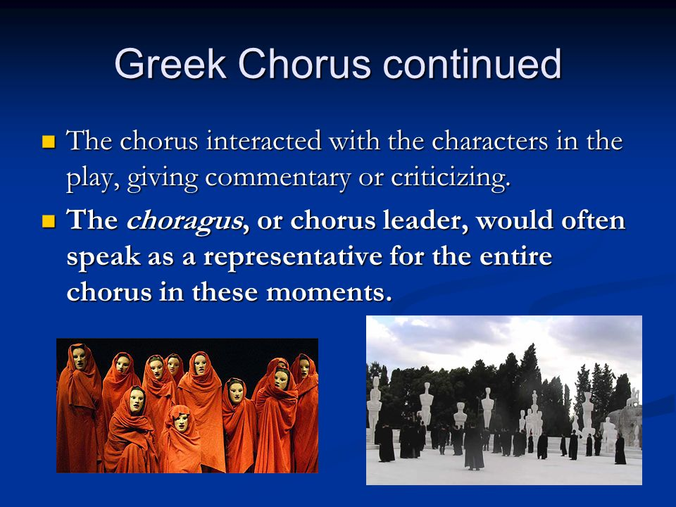 Greek Chorus continued The chorus interacted with the characters in the play, giving commentary or criticizing. The chorus interacted with the charact