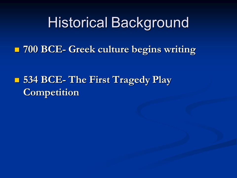 Historical Background 700 BCE- Greek culture begins writing 700 BCE- Greek culture begins writing 534 BCE- The First Tragedy Play Competition 534 BCE-