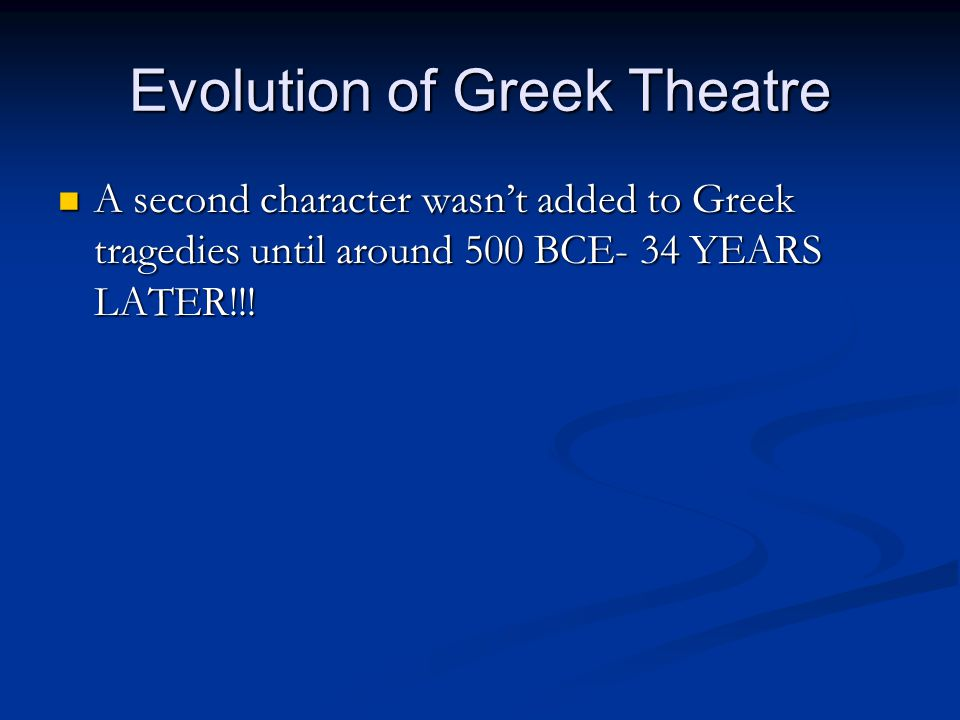 Evolution of Greek Theatre A second character wasn't added to Greek tragedies until around 500 BCE- 34 YEARS LATER!!! A second character wasn't added