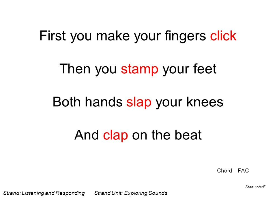 First you make your fingers click Then you stamp your feet Both hands slap your knees And clap on the beat Chord FAC Strand: Listening and Responding